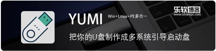 YUMI-简单实用的多系统引导U盘制作工具