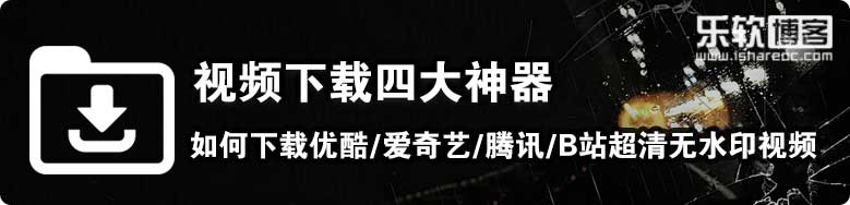 视频下载四大神器—如何下载优酷/爱奇艺/腾讯/B站超清无水印视频